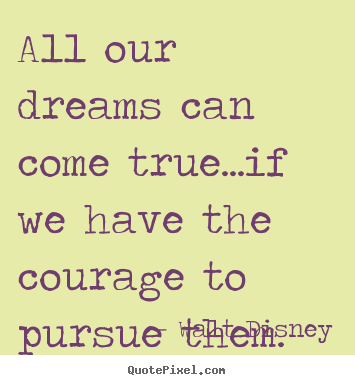 Walt Disney picture quotes - All our dreams can come true...if we have the courage to pursue them. - Life sayings