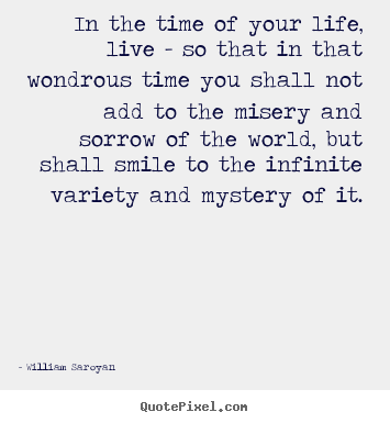 Life quote - In the time of your life, live - so that in that wondrous time you..