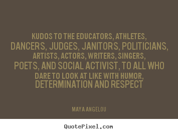 Quotes about life - Kudos to the educators, athletes, dancers, judges, janitors,..