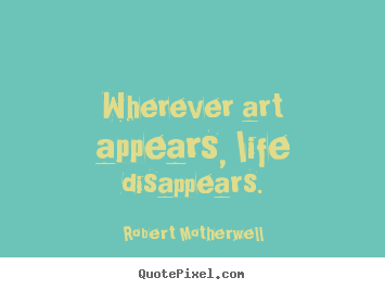 Wherever art appears, life disappears. Robert Motherwell good life quote