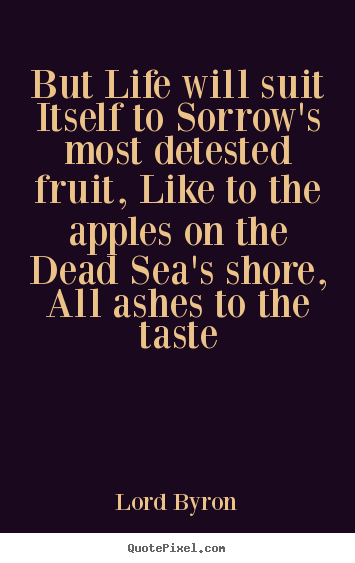 Life quotes - But life will suit itself to sorrow's most detested fruit, like..