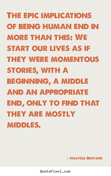 Anatole Broyard picture quote - The epic implications of being human end in more than this: we start.. - Life quote
