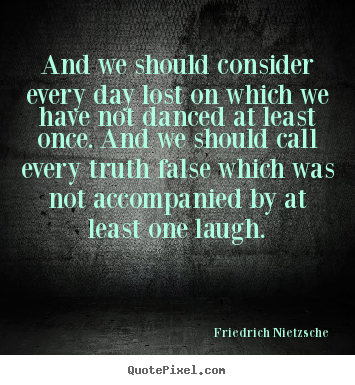 Life quote - And we should consider every day lost on which we have not..