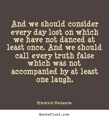 Sayings about life - And we should consider every day lost on which we have not danced at..