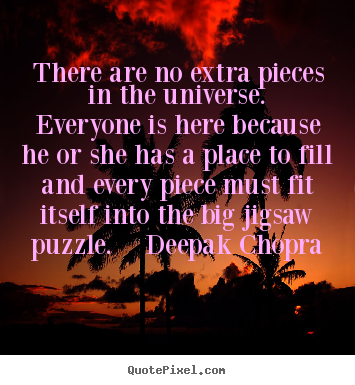 Life quotes - There are no extra pieces in the universe.  everyone is here because..