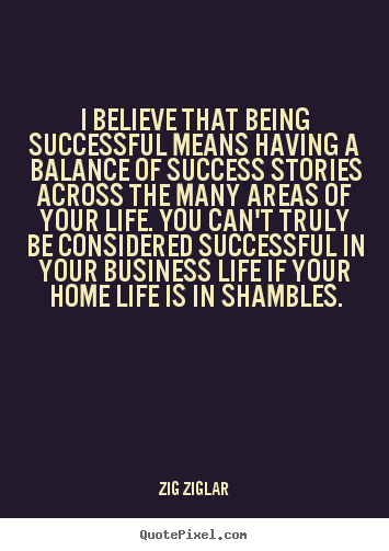 Life quotes - I believe that being successful means having a balance of success stories..