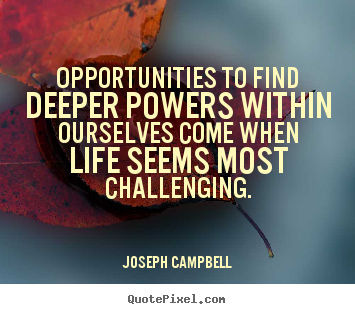 Life quote - Opportunities to find deeper powers within ourselves come when life..