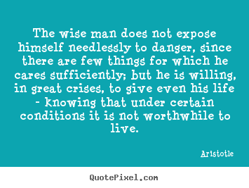 The wise man does not expose himself needlessly.. Aristotle top life quotes