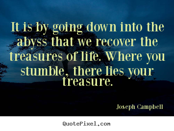 Joseph Campbell picture quotes - It is by going down into the abyss that we recover the treasures.. - Life quotes