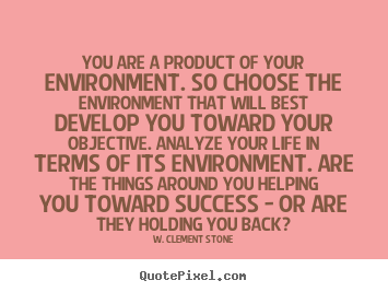 You are a product of your environment. so choose the environment.. W. Clement Stone popular life quotes