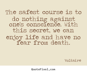 Quote about life - The safest course is to do nothing against one's conscience. with this..