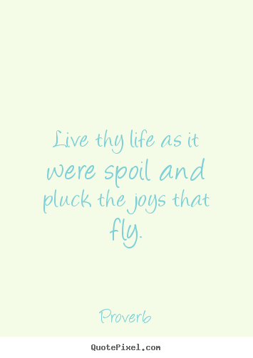 Quotes about life - Live thy life as it were spoil and pluck the joys that fly.