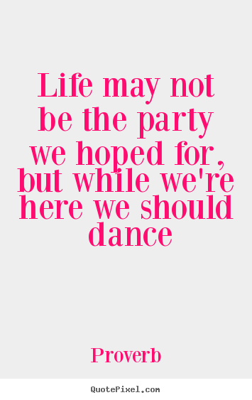 Life may not be the party we hoped for, but while we're here we should.. Proverb famous life quote