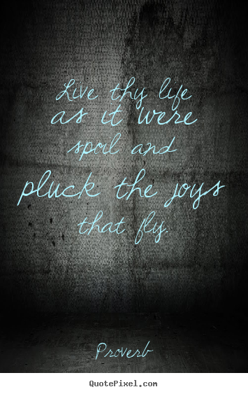 Quote about life - Live thy life as it were spoil and pluck the joys that..