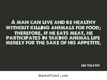 Leo Tolstoy photo sayings - A man can live and be healthy without killing animals for food; therefore,.. - Life quotes