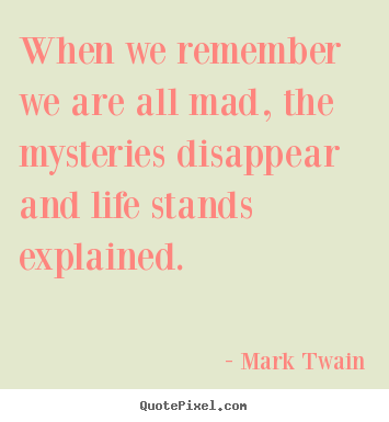 Create graphic image quotes about life - When we remember we are all mad, the mysteries..