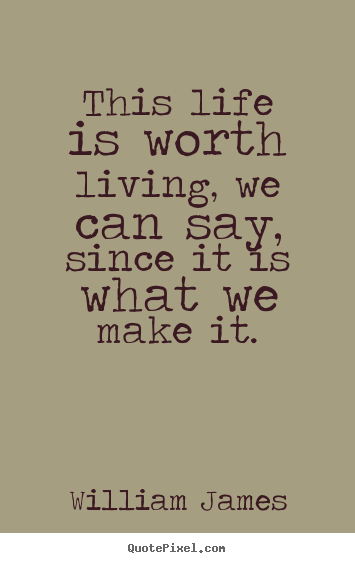 Customize picture sayings about life - This life is worth living, we can say, since it is what we make it.