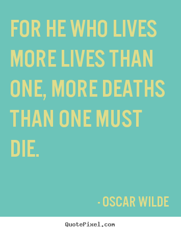 For he who lives more lives than one, more deaths.. Oscar Wilde top life quotes