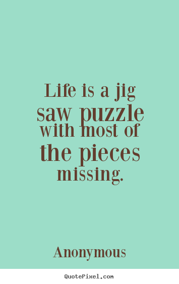 Life is a jig saw puzzle with most of the pieces missing. Anonymous great life quote