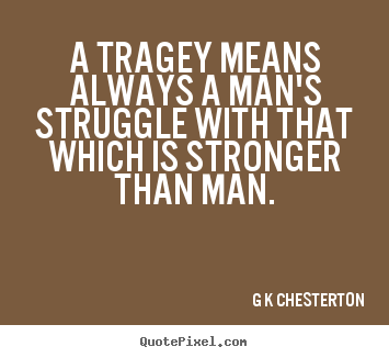 How to design picture quotes about life - A tragey means always a man's struggle with..