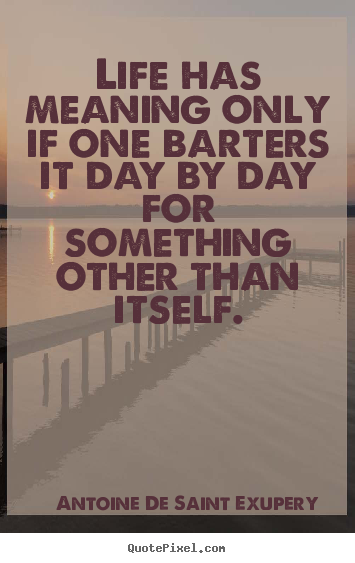 Life quotes - Life has meaning only if one barters it day..