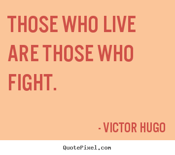 Victor Hugo picture quote - Those who live are those who fight. - Life quotes