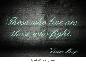Victor Hugo picture quote - Those who live are those who fight. - Life quote