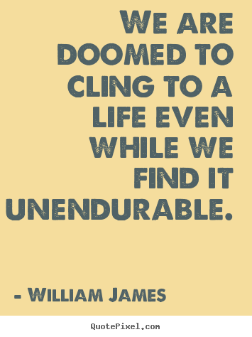We are doomed to cling to a life even while we.. William James great life quote