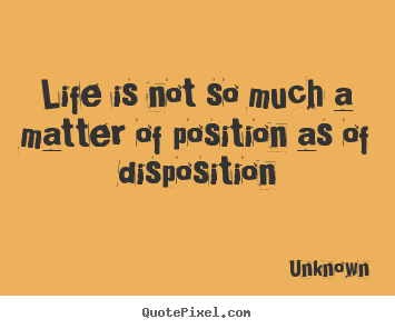 Life is not so much a matter of position as of disposition Unknown  life quotes