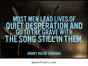 Most men lead lives of quiet desperation and go to the grave.. Henry David Thoreau  life quotes