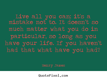 Henry James picture quotes - Live all you can; it's a mistake not to. it doesn't so much.. - Life quotes