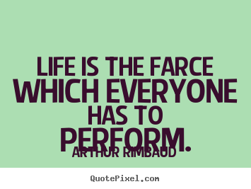 Make personalized picture quotes about life - Life is the farce which everyone has to perform.