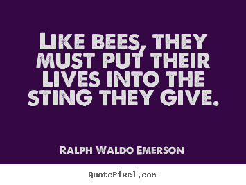 Life quotes - Like bees, they must put their lives into..