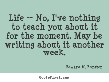 Quotes about life - Life -- no, i've nothing to teach you about it..