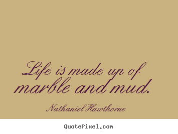 Make picture quotes about life - Life is made up of marble and mud.