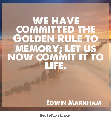 Quote about life - We have committed the golden rule to memory;..