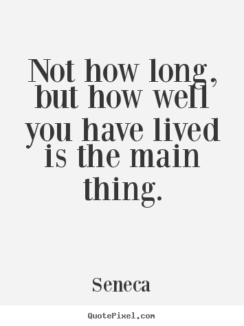 Not how long, but how well you have lived is the main thing. Seneca  life quote