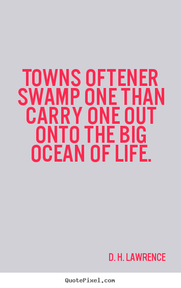 D. H. Lawrence picture quotes - Towns oftener swamp one than carry one out onto the.. - Life quotes