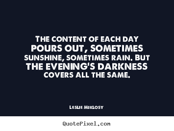 Quotes about life - The content of each day pours out, sometimes sunshine, sometimes rain...