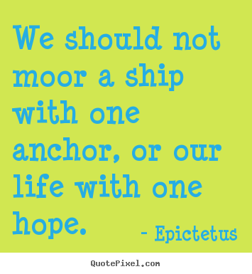 We should not moor a ship with one anchor, or our life with.. Epictetus great life quotes