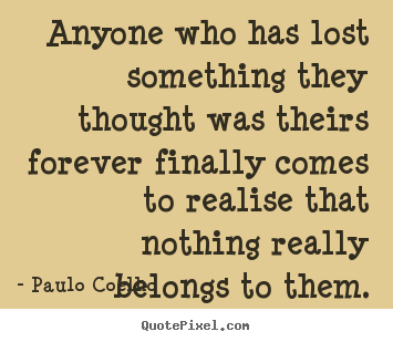 Paulo Coelho poster quote - Anyone who has lost something they thought was theirs forever.. - Life quote
