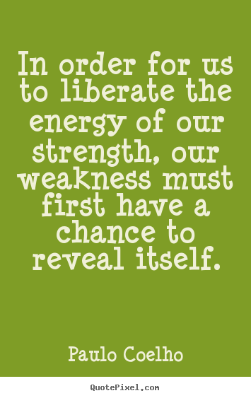 In order for us to liberate the energy of our strength, our weakness.. Paulo Coelho  life quote