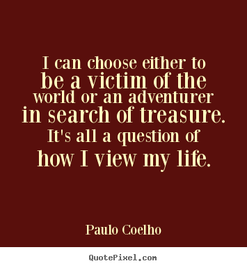 Quotes about life - I can choose either to be a victim of the world or an adventurer..