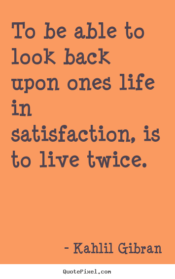 Sayings about life - To be able to look back upon ones life in..