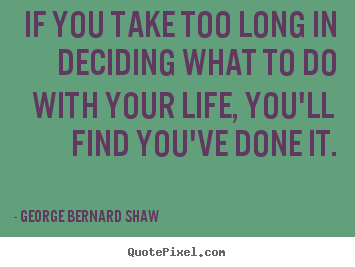 George Bernard Shaw picture sayings - If you take too long in deciding what to do.. - Life quotes