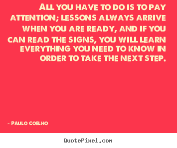 Paulo Coelho picture quotes - All you have to do is to pay attention; lessons always.. - Life quote
