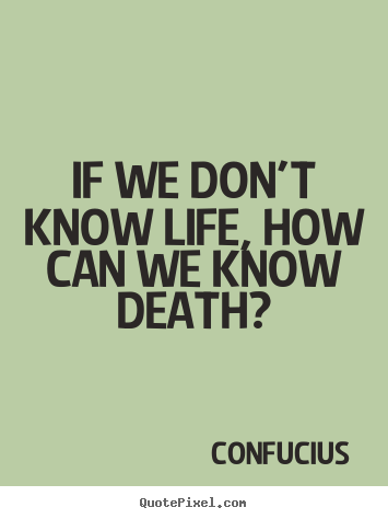 Confucius picture quotes - If we don't know life, how can we know death? - Life quotes