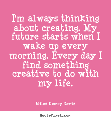 Miles Dewey Davis poster quotes - I'm always thinking about creating. my future starts when i wake.. - Life quotes