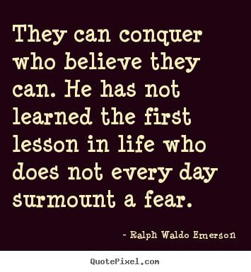 They can conquer who believe they can. he has not learned the.. Ralph Waldo Emerson best life sayings
