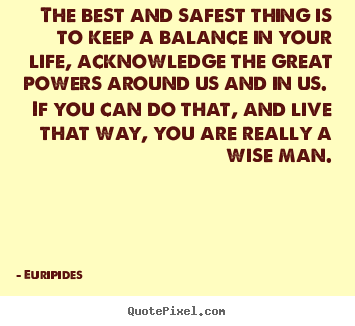Life quotes - The best and safest thing is to keep a balance in your life, acknowledge..
